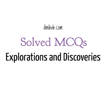 MCQs on Explorations and Discoveries, Solved MCQs about Explorations and Discoveries, Multiple Choice Questions about Explorations and Discoveries