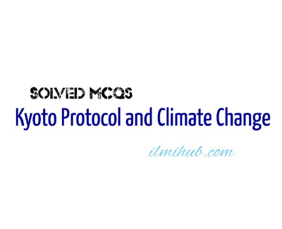 MCQs on Kyoto Protocol, Multiple Choice Questions about Kyoto Protocol, Solved MCQs about Kyoto Protocol
