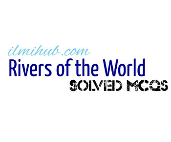 Solved MCQs about Rivers of the World, MCQs on Rivers of the World, Multiple Choice Questions about Rivers of the World,GK Quiz on Rivers of the World