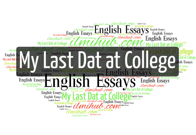 Essay On My Last Day at College, My Last Day at College Essay for outstanding Students, My Last Day at College for Weak Students, My last day at college essay for 2nd Year