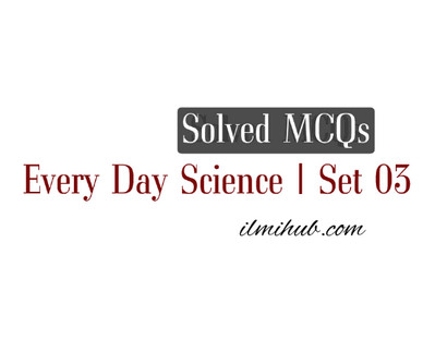 Everyday Science MCQs with Answers for NTS, PPSC, CSS and FPSC
