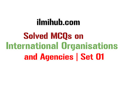 Solved MCQs on International Organizations and Agencies | Set 01