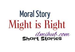 Might is Right Story, Might is Right Story Moral, Might is right Moral Story, Might is Right Story in English Written