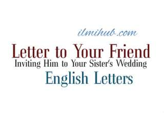 Marriage Invitation Letter, Letter to you friend inviting him to attend the marriage of your sister, Letter to Your friend inviting him to Your Sister's Wedding