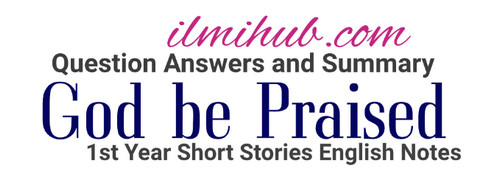 God be Praised Chapter 13 Book 1 English Notes for Class 11, God Be Praised Questions for FSC Part 1, God Be Praised Short Story Notes for FSC 1st year